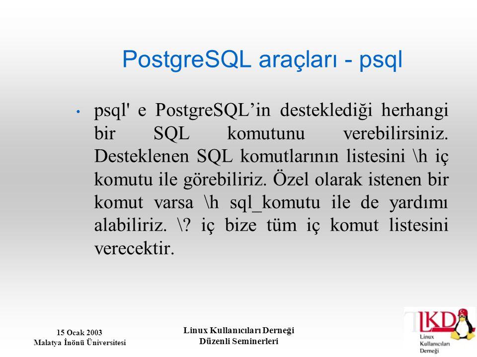 15 Ocak 2003 Malatya İnönü Üniversitesi Linux Kullanıcıları Derneği Düzenli Seminerleri PostgreSQL araçları - psql psql' e PostgreSQL'in desteklediği