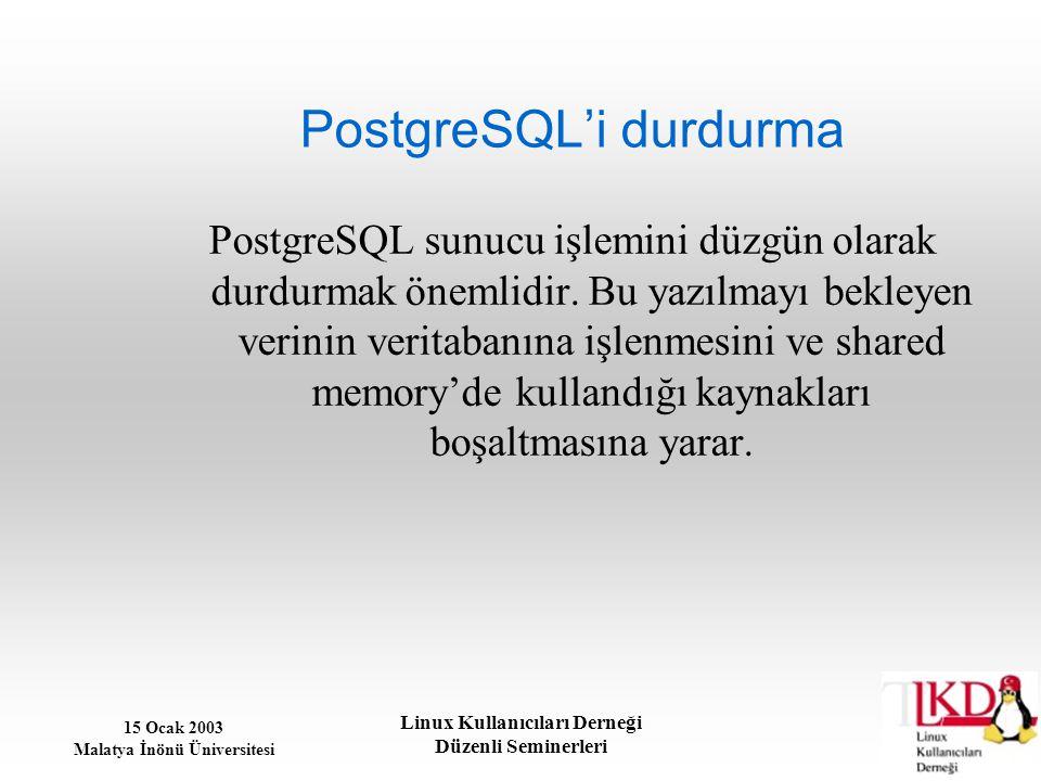 15 Ocak 2003 Malatya İnönü Üniversitesi Linux Kullanıcıları Derneği Düzenli Seminerleri PostgreSQL'i durdurma PostgreSQL sunucu işlemini düzgün olarak