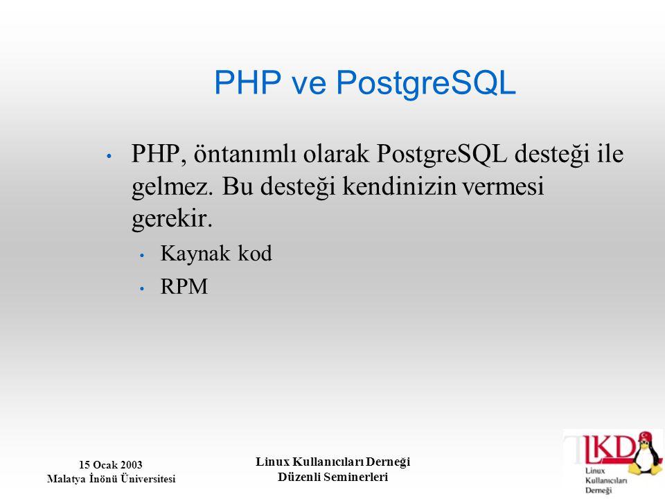 15 Ocak 2003 Malatya İnönü Üniversitesi Linux Kullanıcıları Derneği Düzenli Seminerleri PHP ve PostgreSQL PHP, öntanımlı olarak PostgreSQL desteği ile