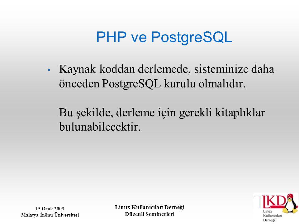 15 Ocak 2003 Malatya İnönü Üniversitesi Linux Kullanıcıları Derneği Düzenli Seminerleri PHP ve PostgreSQL Kaynak koddan derlemede, sisteminize daha ön