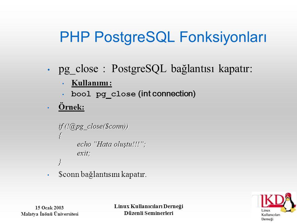 15 Ocak 2003 Malatya İnönü Üniversitesi Linux Kullanıcıları Derneği Düzenli Seminerleri PHP PostgreSQL Fonksiyonları pg_close : PostgreSQL bağlantısı