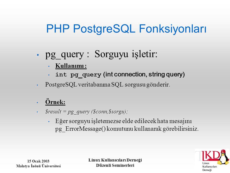 15 Ocak 2003 Malatya İnönü Üniversitesi Linux Kullanıcıları Derneği Düzenli Seminerleri PHP PostgreSQL Fonksiyonları pg_query : Sorguyu işletir: Kulla