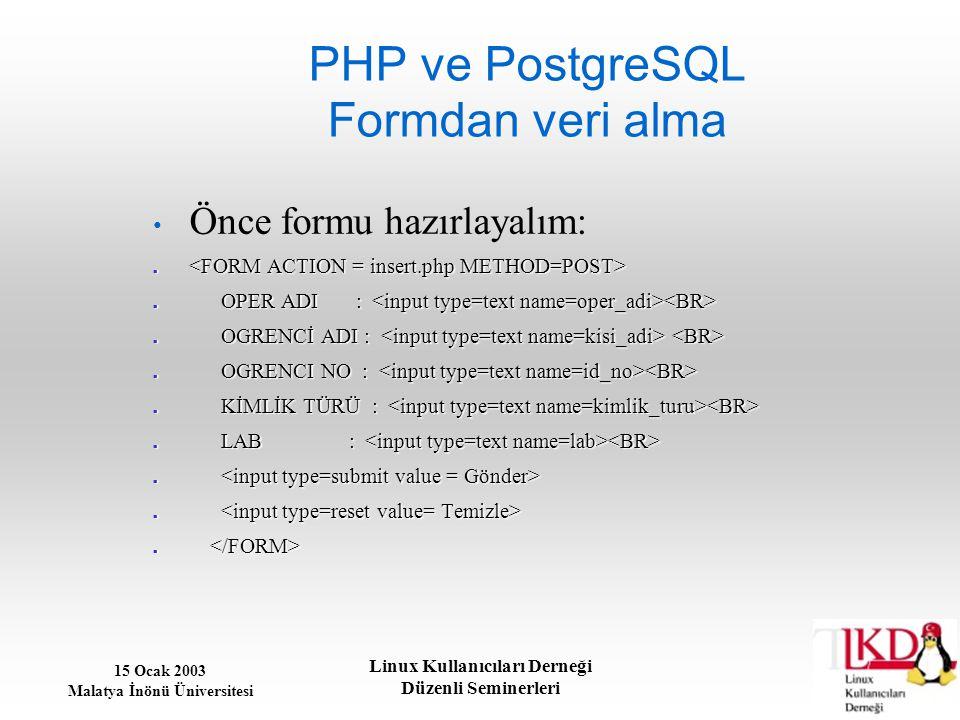 15 Ocak 2003 Malatya İnönü Üniversitesi Linux Kullanıcıları Derneği Düzenli Seminerleri PHP ve PostgreSQL Formdan veri alma Önce formu hazırlayalım: O