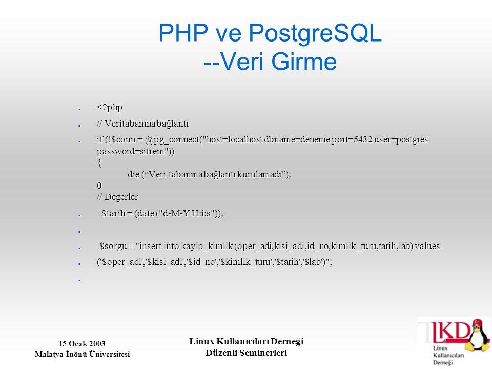 15 Ocak 2003 Malatya İnönü Üniversitesi Linux Kullanıcıları Derneği Düzenli Seminerleri PHP ve PostgreSQL --Veri Girme <?php <?php // Veritabanına bağ