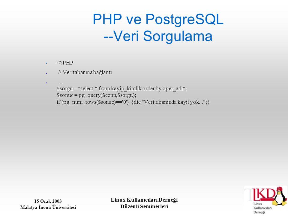 15 Ocak 2003 Malatya İnönü Üniversitesi Linux Kullanıcıları Derneği Düzenli Seminerleri PHP ve PostgreSQL --Veri Sorgulama <?PHP <?PHP // Veritabanına