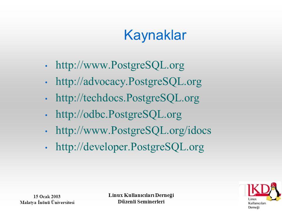 15 Ocak 2003 Malatya İnönü Üniversitesi Linux Kullanıcıları Derneği Düzenli Seminerleri Kaynaklar http://www.PostgreSQL.org http://advocacy.PostgreSQL