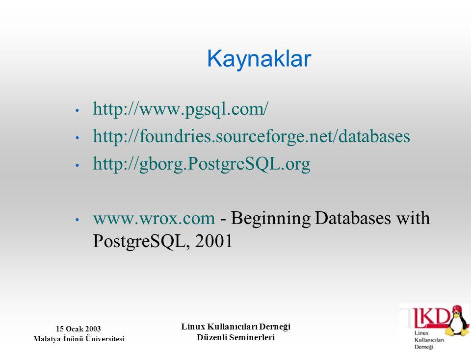 15 Ocak 2003 Malatya İnönü Üniversitesi Linux Kullanıcıları Derneği Düzenli Seminerleri Kaynaklar http://www.pgsql.com/ http://foundries.sourceforge.n