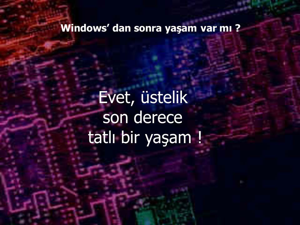 Windows' dan sonra yaşam var mı Evet, üstelik son derece tatlı bir yaşam !