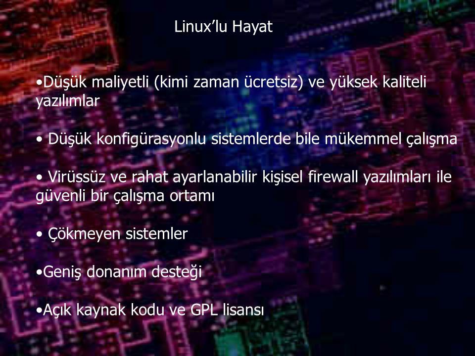 Linux'lu Hayat Düşük maliyetli (kimi zaman ücretsiz) ve yüksek kaliteli yazılımlar Düşük konfigürasyonlu sistemlerde bile mükemmel çalışma Virüssüz ve rahat ayarlanabilir kişisel firewall yazılımları ile güvenli bir çalışma ortamı Çökmeyen sistemler Geniş donanım desteği Açık kaynak kodu ve GPL lisansı