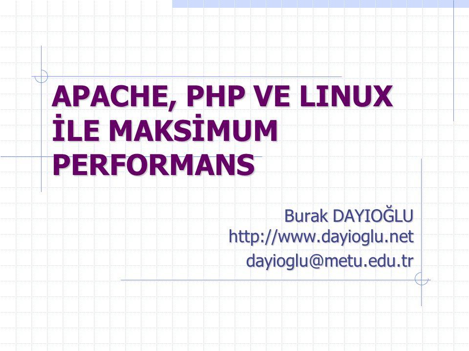 APACHE, PHP VE LINUX İLE MAKSİMUM PERFORMANS Burak DAYIOĞLU http://www.dayioglu.net dayioglu@metu.edu.tr