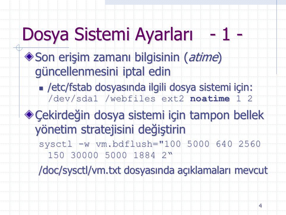 4 Dosya Sistemi Ayarları - 1 - Son erişim zamanı bilgisinin (atime) güncellenmesini iptal edin /etc/fstab dosyasında ilgili dosya sistemi için: /dev/sda1 /webfiles ext2 noatime 1 2 /etc/fstab dosyasında ilgili dosya sistemi için: /dev/sda1 /webfiles ext2 noatime 1 2 Çekirdeğin dosya sistemi için tampon bellek yönetim stratejisini değiştirin sysctl -w vm.bdflush= 100 5000 640 2560 150 30000 5000 1884 2 /doc/sysctl/vm.txt dosyasında açıklamaları mevcut