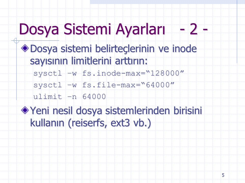5 Dosya Sistemi Ayarları - 2 - Dosya sistemi belirteçlerinin ve inode sayısının limitlerini arttırın: sysctl –w fs.inode-max= 128000 sysctl –w fs.file-max= 64000 ulimit –n 64000 Yeni nesil dosya sistemlerinden birisini kullanın (reiserfs, ext3 vb.)
