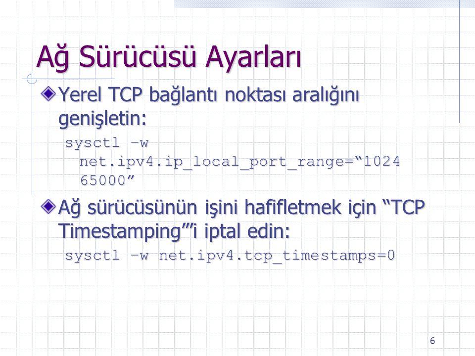 6 Ağ Sürücüsü Ayarları Yerel TCP bağlantı noktası aralığını genişletin: sysctl –w net.ipv4.ip_local_port_range= 1024 65000 Ağ sürücüsünün işini hafifletmek için TCP Timestamping 'i iptal edin: sysctl –w net.ipv4.tcp_timestamps=0