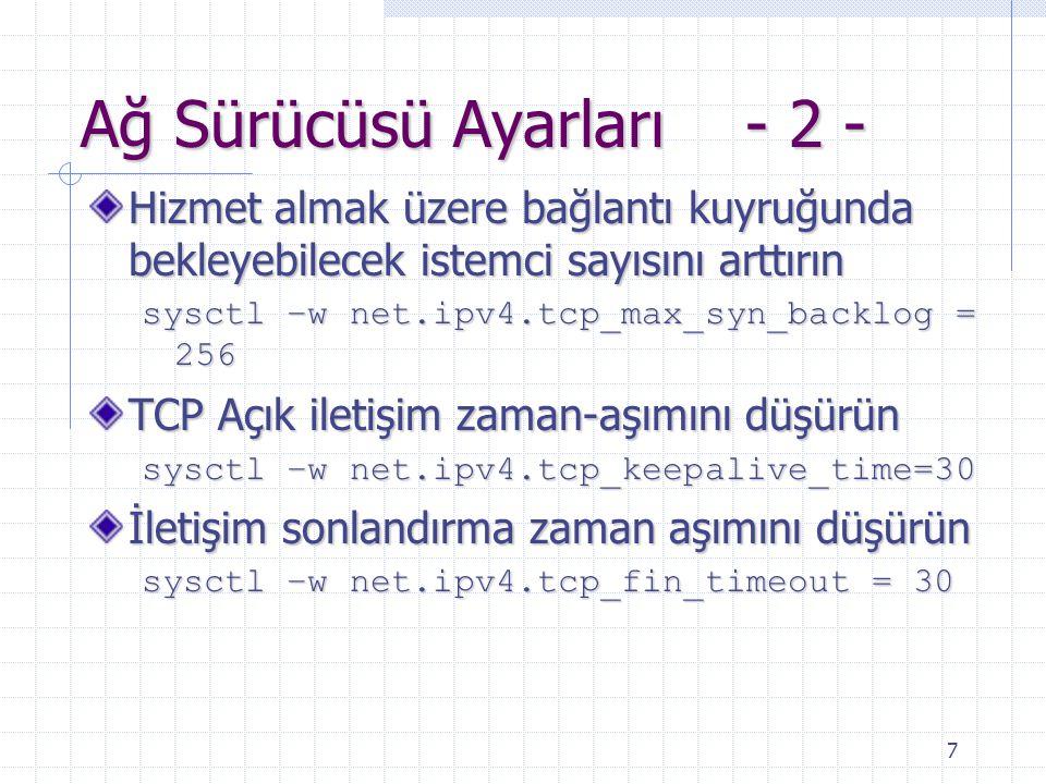 7 Ağ Sürücüsü Ayarları - 2 - Hizmet almak üzere bağlantı kuyruğunda bekleyebilecek istemci sayısını arttırın sysctl –w net.ipv4.tcp_max_syn_backlog = 256 TCP Açık iletişim zaman-aşımını düşürün sysctl –w net.ipv4.tcp_keepalive_time=30 İletişim sonlandırma zaman aşımını düşürün sysctl –w net.ipv4.tcp_fin_timeout = 30