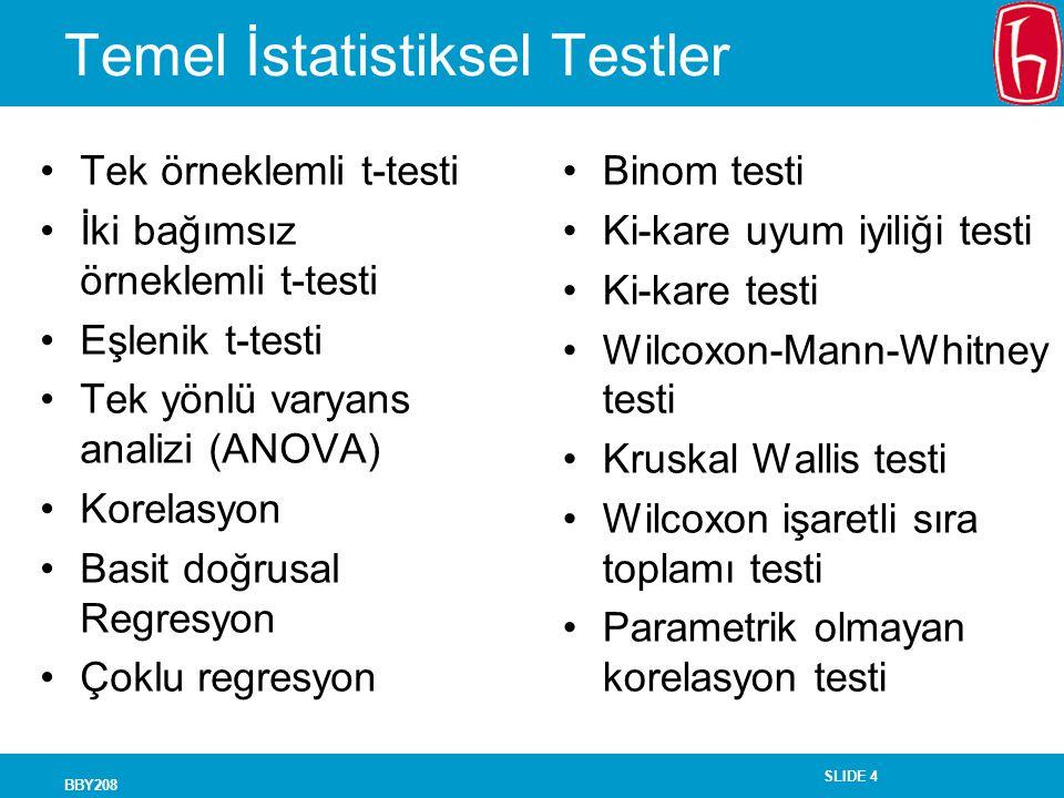 SLIDE 4 BBY208 Temel İstatistiksel Testler Tek örneklemli t-testi İki bağımsız örneklemli t-testi Eşlenik t-testi Tek yönlü varyans analizi (ANOVA) Ko