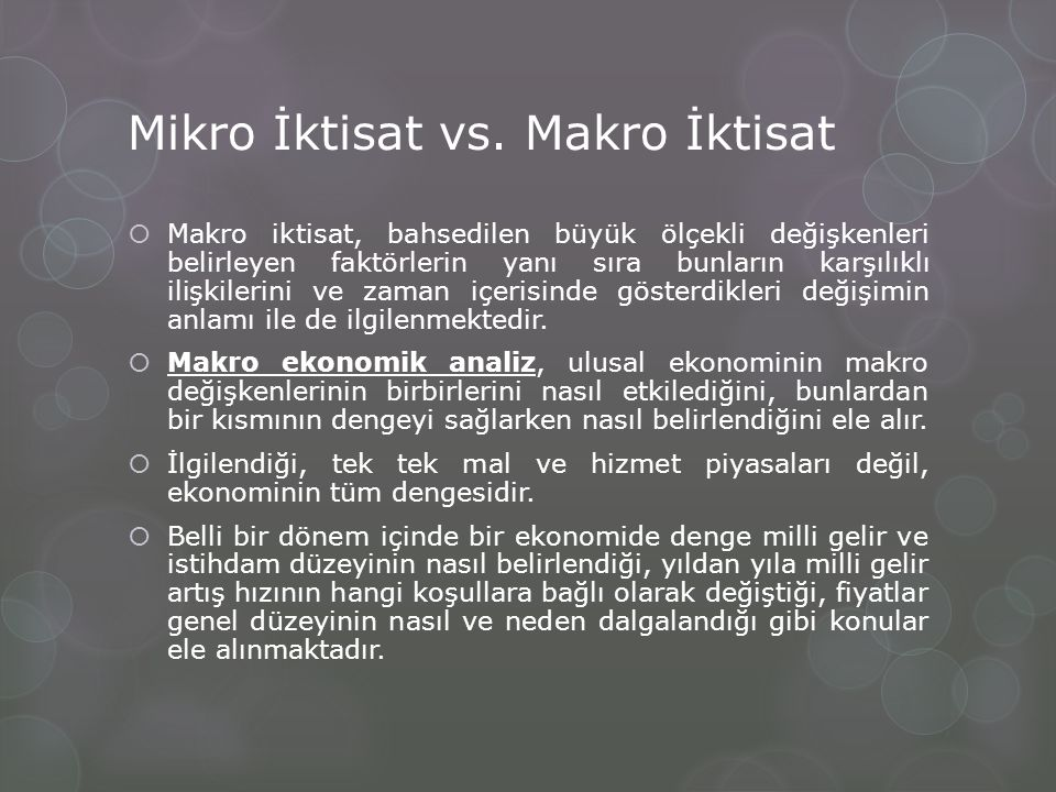 Mikro İktisat vs. Makro İktisat  Makro iktisat, bahsedilen büyük ölçekli değişkenleri belirleyen faktörlerin yanı sıra bunların karşılıklı ilişkileri