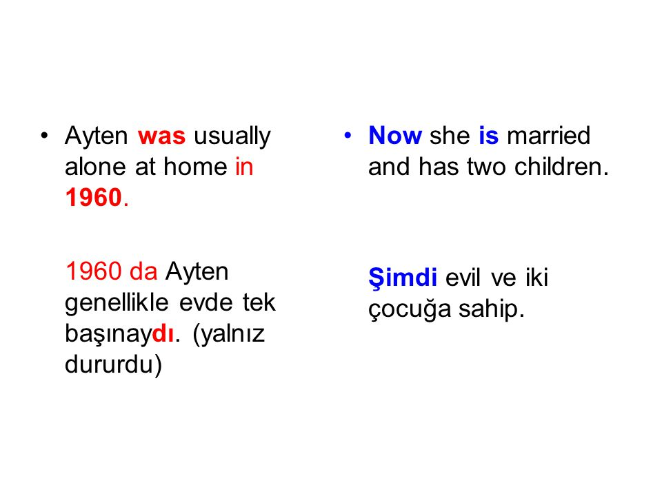 Ayten was usually alone at home in 1960. 1960 da Ayten genellikle evde tek başınaydı. (yalnız dururdu) Now she is married and has two children. Şimdi
