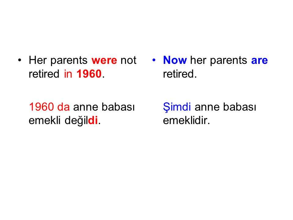 Her parents were not retired in 1960. 1960 da anne babası emekli değildi. Now her parents are retired. Şimdi anne babası emeklidir.