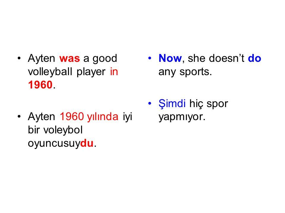 Ayten was a good volleyball player in 1960. Ayten 1960 yılında iyi bir voleybol oyuncusuydu. Now, she doesn't do any sports. Şimdi hiç spor yapmıyor.