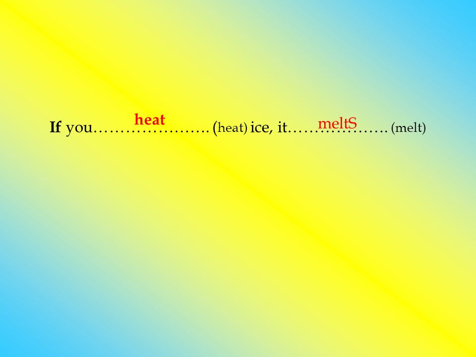 If you…………………. ( heat) ice, it………………. (melt) heat meltS