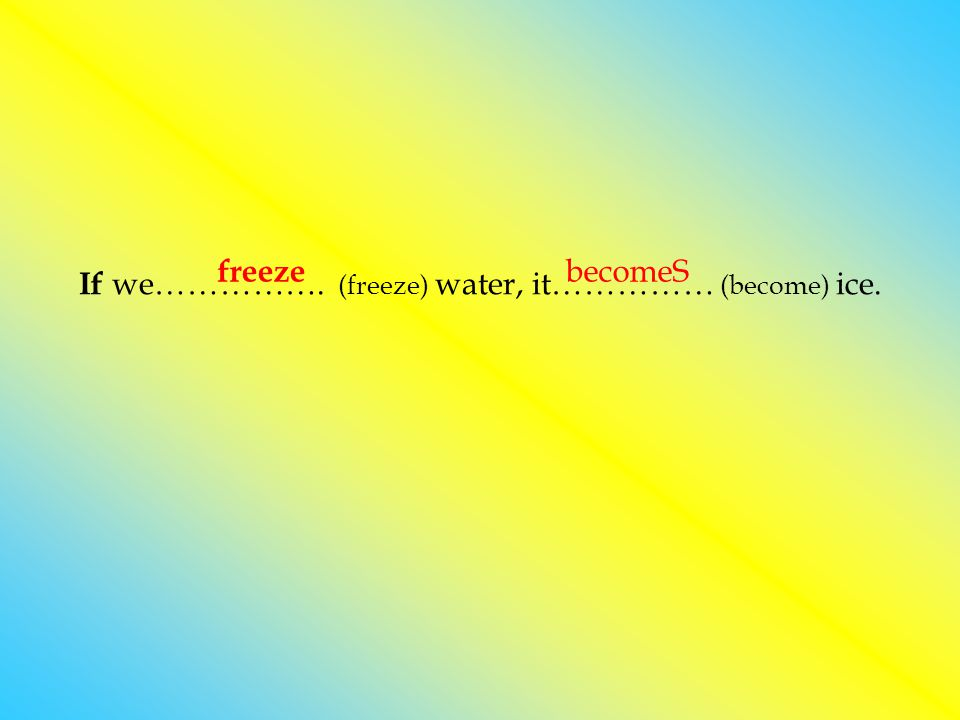 If we……………. (freeze) water, it…………… (become) ice. becomeS freeze