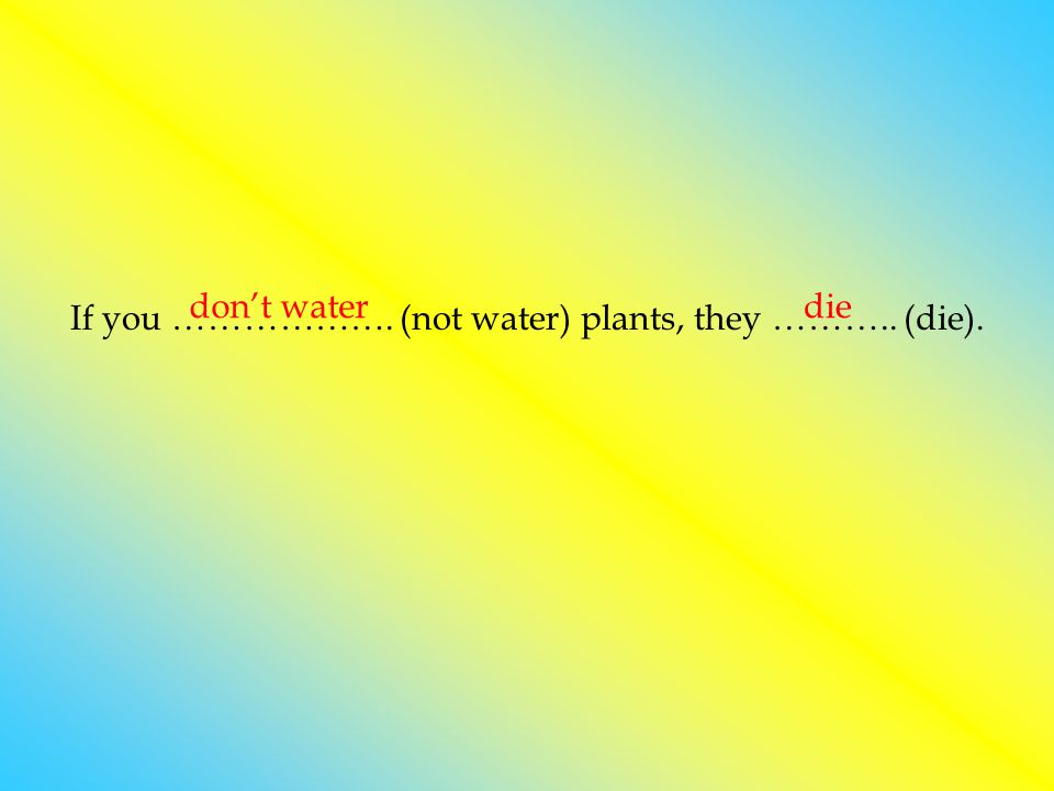 If you ………………. (not water) plants, they ……….. (die). don't waterdie
