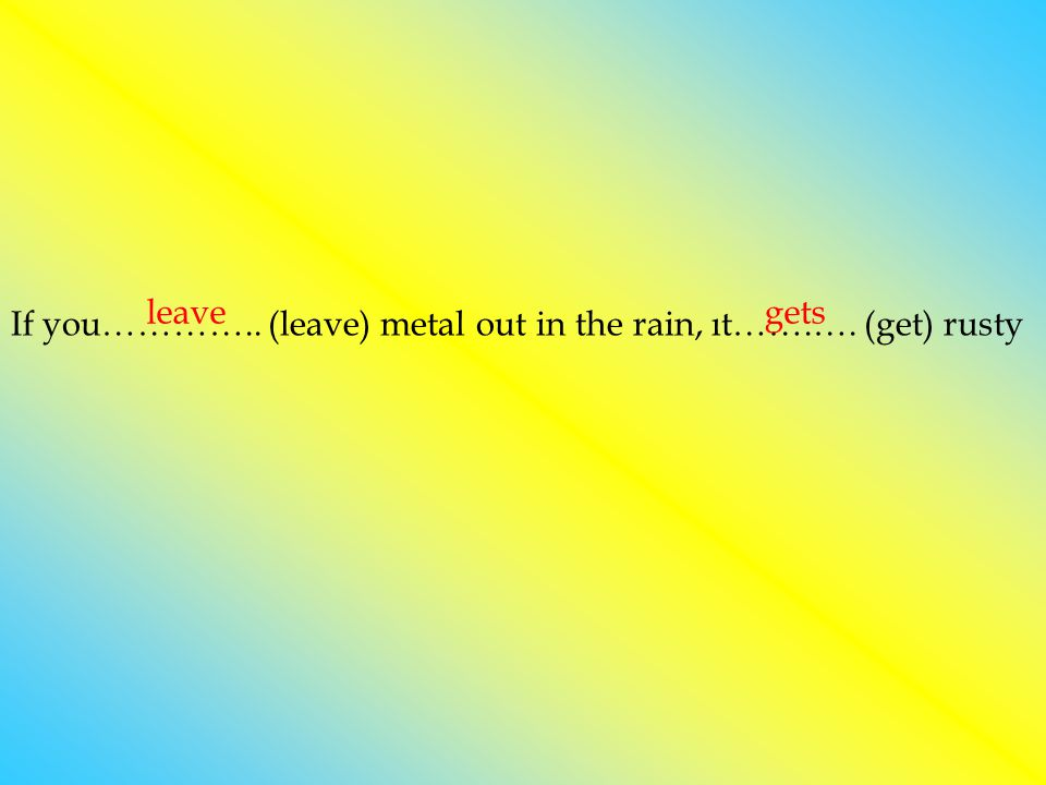 If you………….. (leave) metal out in the rain, ıt…….…. (get) rusty leave gets
