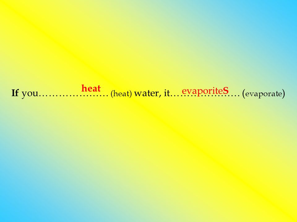If you………………… (heat) water, it………………… ( evaporate ) heat evaporite S