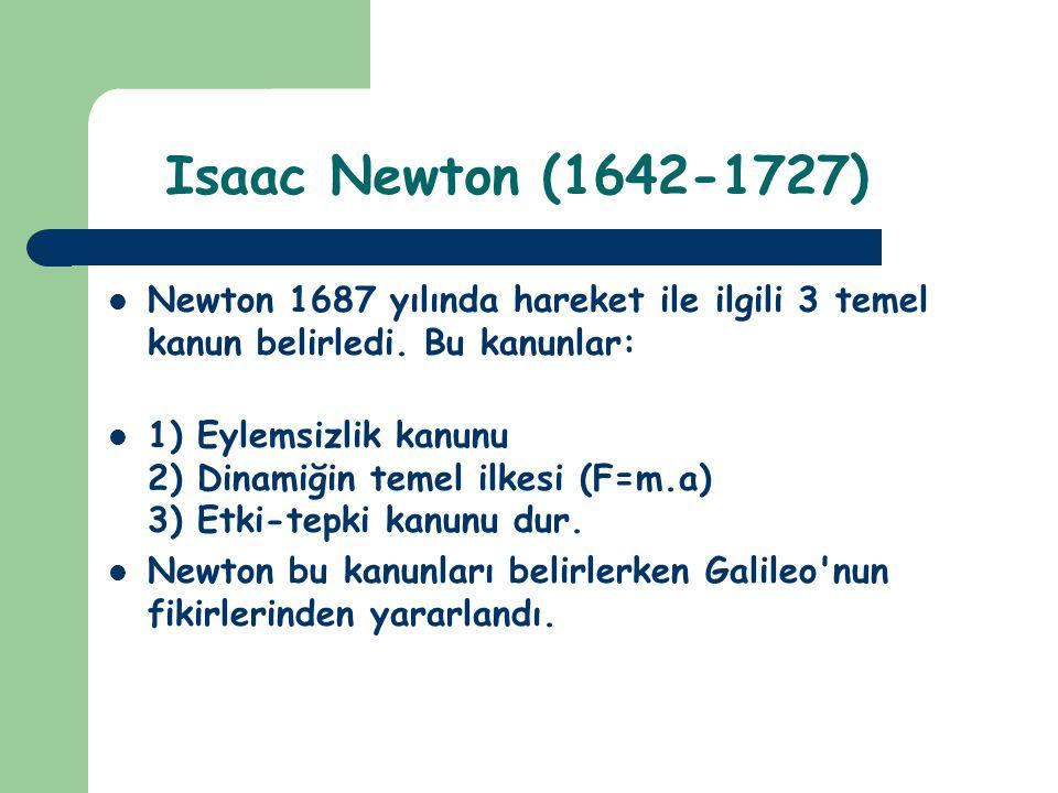 Isaac Newton (1642-1727) Newton 1687 yılında hareket ile ilgili 3 temel kanun belirledi. Bu kanunlar: 1) Eylemsizlik kanunu 2) Dinamiğin temel ilkesi