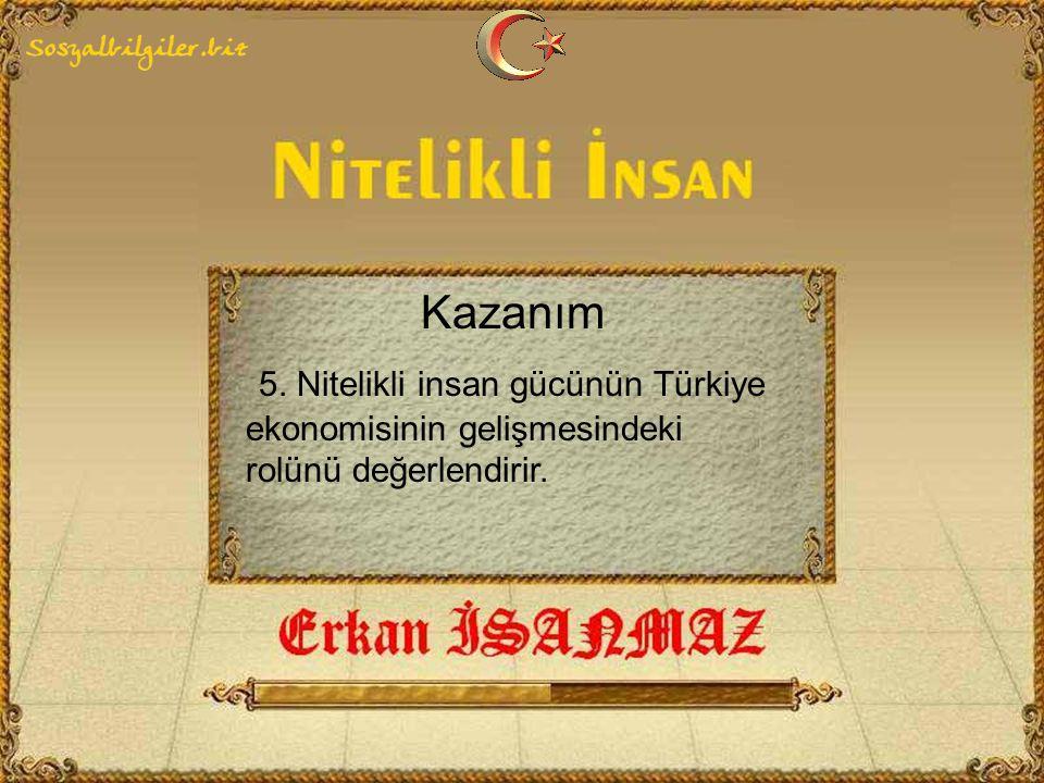 Kazanım 5. Nitelikli insan gücünün Türkiye ekonomisinin gelişmesindeki rolünü değerlendirir.