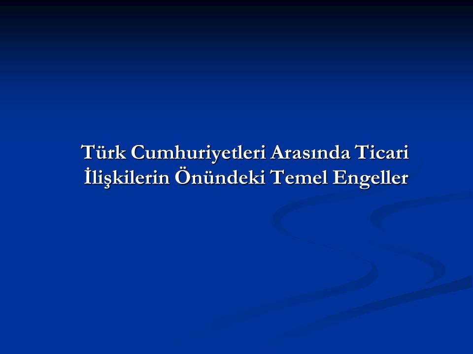 Türk Cumhuriyetleri Arasında Ticari İlişkilerin Önündeki Temel Engeller Türk Cumhuriyetleri Arasında Ticari İlişkilerin Önündeki Temel Engeller