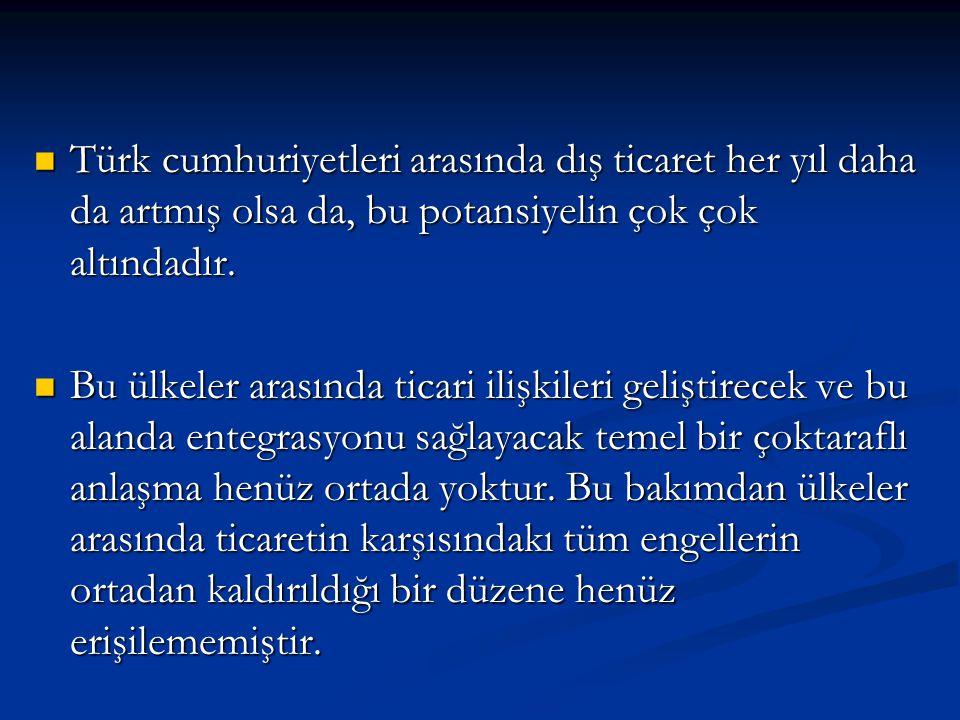 Türk cumhuriyetleri arasında dış ticaret her yıl daha da artmış olsa da, bu potansiyelin çok çok altındadır.