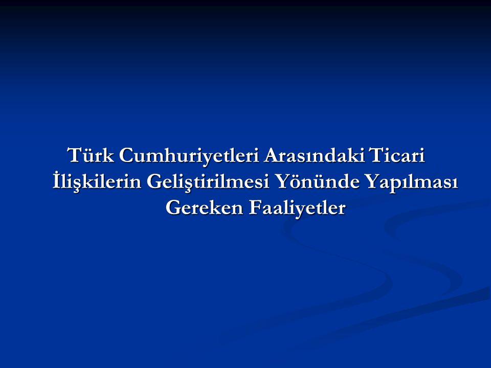 Türk Cumhuriyetleri Arasındaki Ticari İlişkilerin Geliştirilmesi Yönünde Yapılması Gereken Faaliyetler