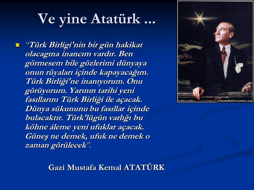 Ve yine Atatürk... Türk Birligi nin bir gün hakikat olacagına inancım vardır.