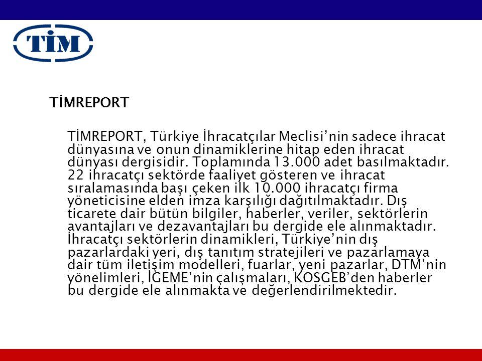 TİMREPORT TİMREPORT, Türkiye İhracatçılar Meclisi'nin sadece ihracat dünyasına ve onun dinamiklerine hitap eden ihracat dünyası dergisidir. Toplamında
