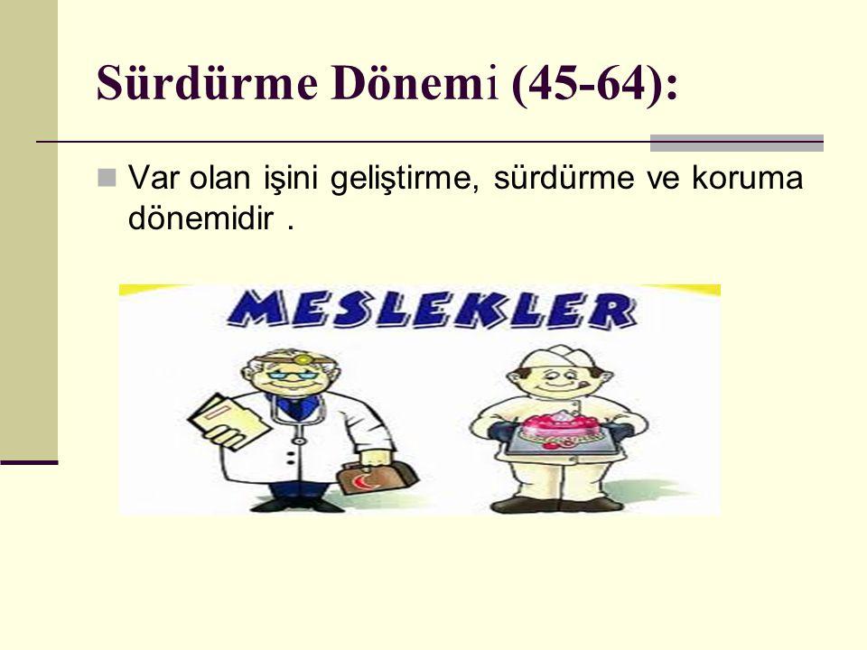 Sürdürme Dönemi (45-64): Var olan işini geliştirme, sürdürme ve koruma dönemidir.