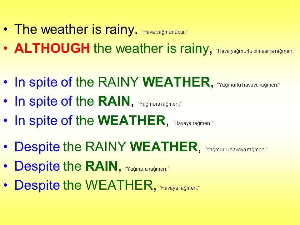"""The weather is rainy. """"Hava yağmurludur."""" ALTHOUGH the weather is rainy, """"Hava yağmurlu olmasına rağmen,"""" In spite of the RAINY WEATHER, """"Yağmurlu hav"""