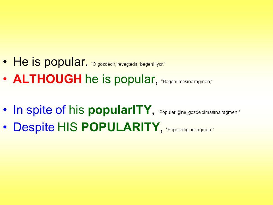 """He is popular. """"O gözdedir, revaçtadır, beğeniliyor."""" ALTHOUGH he is popular, """"Beğenilmesine rağmen,"""" In spite of his popularITY, """"Popülerliğine, gözd"""