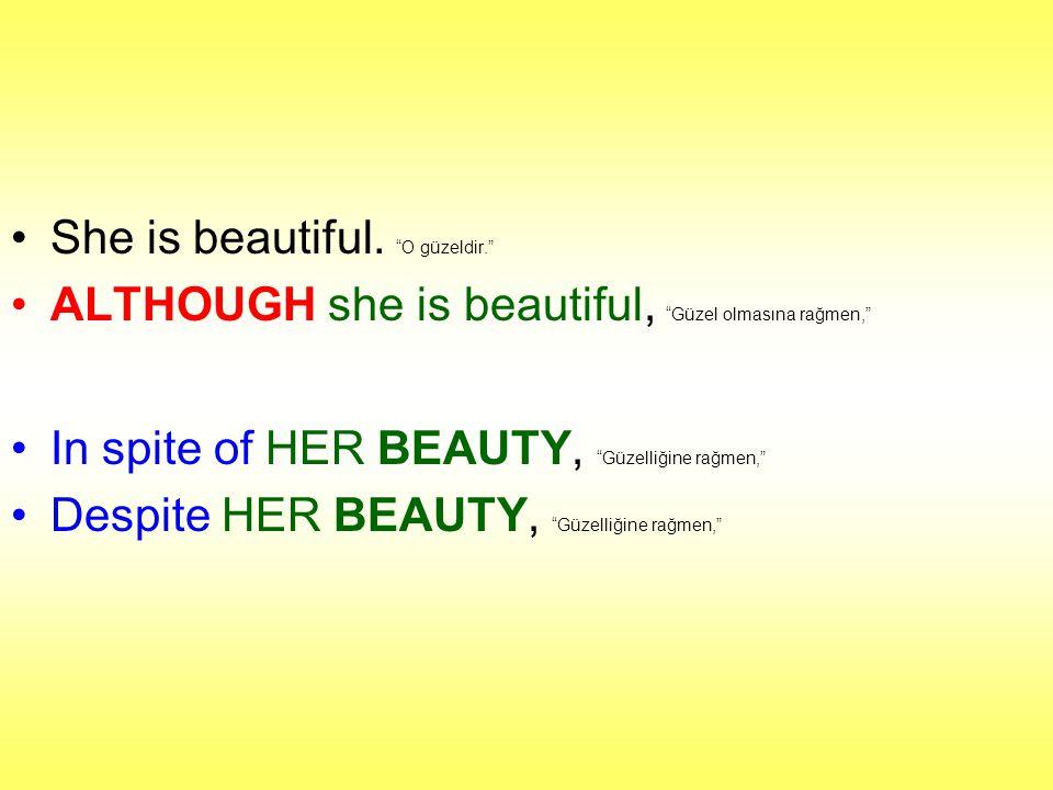 """She is beautiful. """"O güzeldir."""" ALTHOUGH she is beautiful, """"Güzel olmasına rağmen,"""" In spite of HER BEAUTY, """"Güzelliğine rağmen,"""" Despite HER BEAUTY,"""