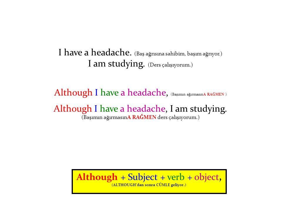 I have a headache.(Baş ağrısına sahibim, başım ağrıyor.) I am studying.