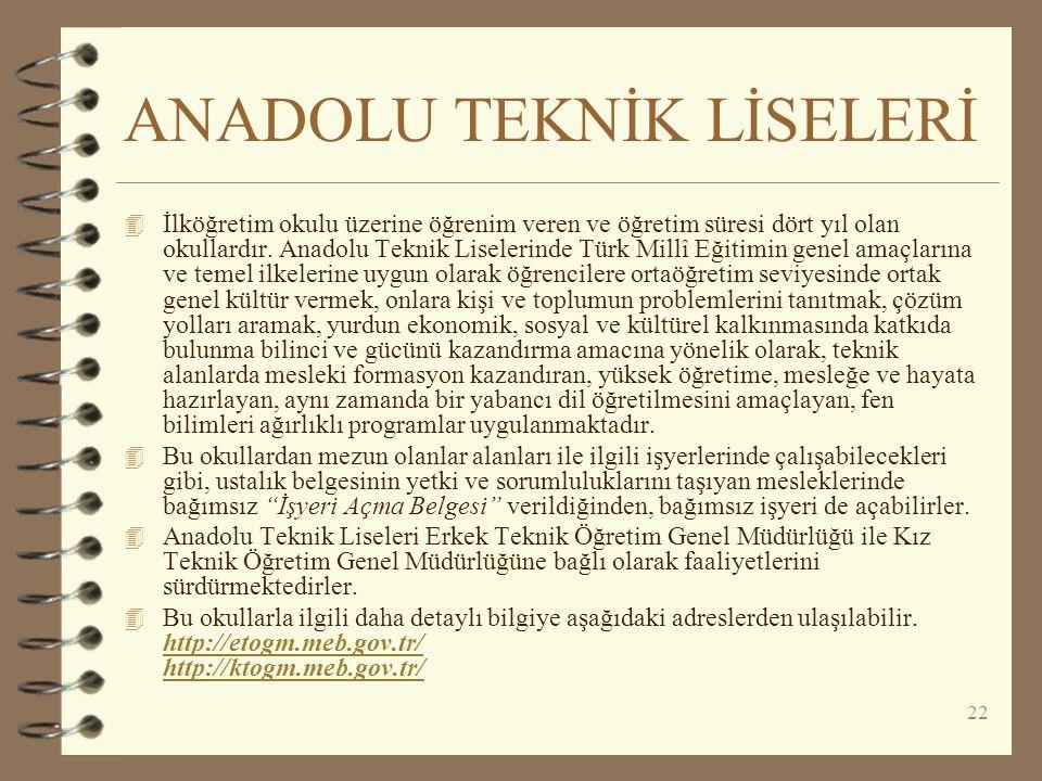 22 ANADOLU TEKNİK LİSELERİ 4 İlköğretim okulu üzerine öğrenim veren ve öğretim süresi dört yıl olan okullardır. Anadolu Teknik Liselerinde Türk Millî