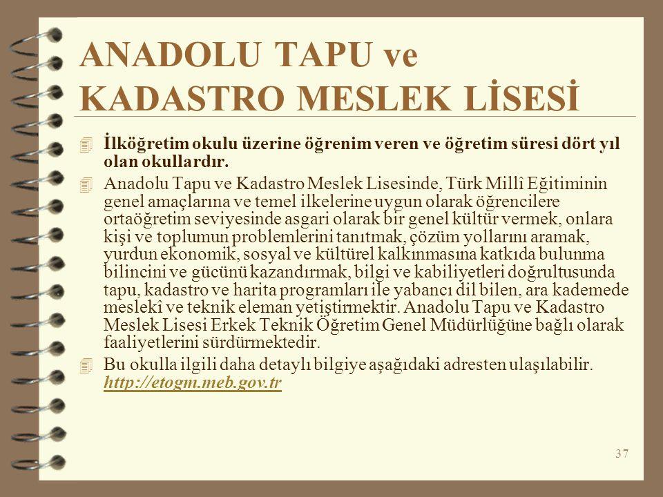 37 ANADOLU TAPU ve KADASTRO MESLEK LİSESİ 4 İlköğretim okulu üzerine öğrenim veren ve öğretim süresi dört yıl olan okullardır. 4 Anadolu Tapu ve Kadas