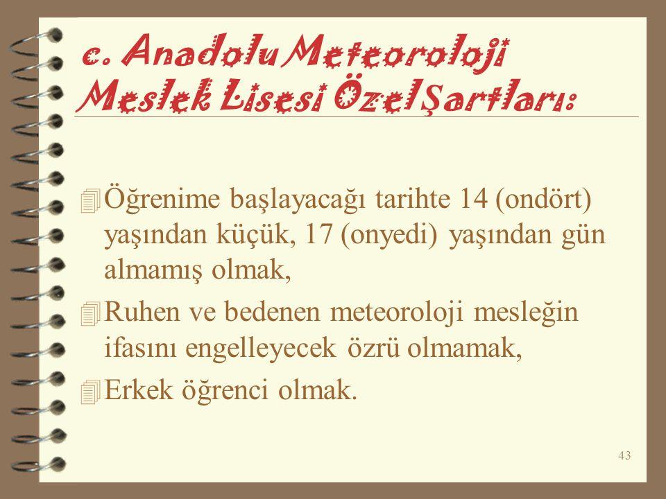 43 c. Anadolu Meteoroloji Meslek Lisesi Özel Ş artları: 4 Öğrenime başlayacağı tarihte 14 (ondört) yaşından küçük, 17 (onyedi) yaşından gün almamış ol