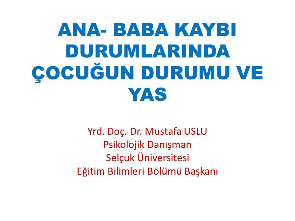 ANA- BABA KAYBI DURUMLARINDA ÇOCUĞUN DURUMU VE YAS Yrd. Doç. Dr. Mustafa USLU Psikolojik Danışman Selçuk Üniversitesi Eğitim Bilimleri Bölümü Başkanı