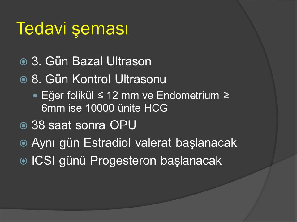 Tedavi şeması  3. Gün Bazal Ultrason  8. Gün Kontrol Ultrasonu Eğer folikül ≤ 12 mm ve Endometrium ≥ 6mm ise 10000 ünite HCG  38 saat sonra OPU  A