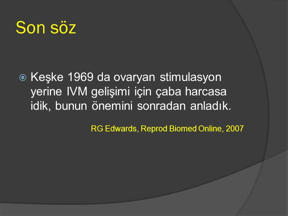 Son söz  Keşke 1969 da ovaryan stimulasyon yerine IVM gelişimi için çaba harcasa idik, bunun önemini sonradan anladık. RG Edwards, Reprod Biomed Onli