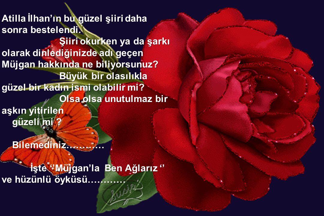 Atilla İlhan'ın bu güzel şiiri daha sonra bestelendi. Şiiri okurken ya da şarkı olarak dinlediğinizde adı geçen Müjgan hakkında ne biliyorsunuz? Büyük