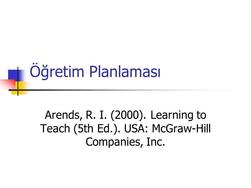 Öğretim Planlaması Arends, R. I. (2000). Learning to Teach (5th Ed.). USA: McGraw-Hill Companies, Inc.