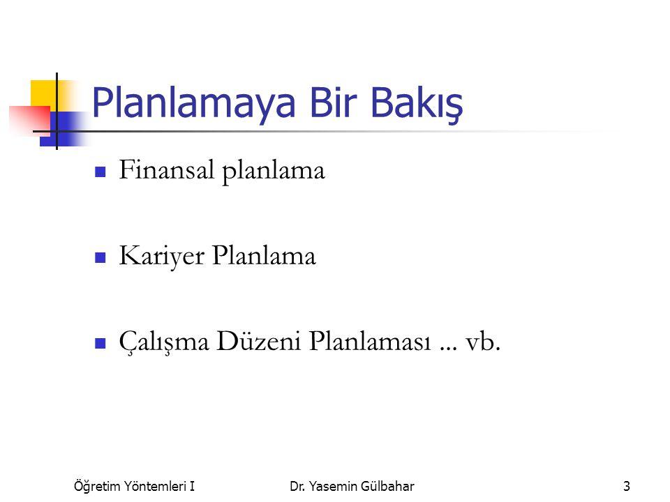 Öğretim Yöntemleri IDr. Yasemin Gülbahar3 Planlamaya Bir Bakış Finansal planlama Kariyer Planlama Çalışma Düzeni Planlaması... vb.