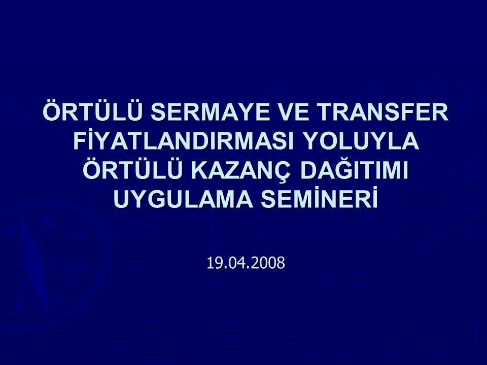 ÖRTÜLÜ SERMAYE VE TRANSFER FİYATLANDIRMASI YOLUYLA ÖRTÜLÜ KAZANÇ DAĞITIMI UYGULAMA SEMİNERİ 19.04.2008